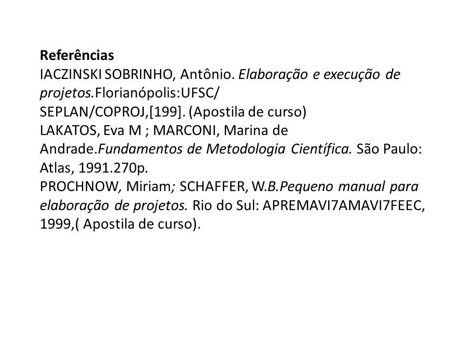 Referências IACZINSKI SOBRINHO, Antônio. Elaboração e execução de projetos.Florianópolis:UFSC/ SEPLAN/COPROJ,[199]. (Apostila de curso)